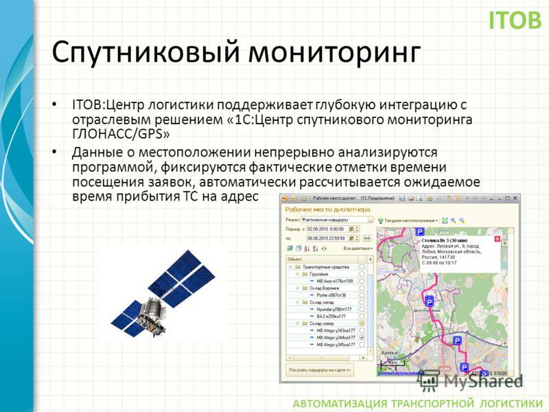 Спутниковый мониторинг ITOB:Центр логистики поддерживает глубокую интеграцию с отраслевым решением «1С:Центр спутникового мониторинга ГЛОНАСС/GPS» Данные о местоположении непрерывно анализируются программой, фиксируются фактические отметки времени по