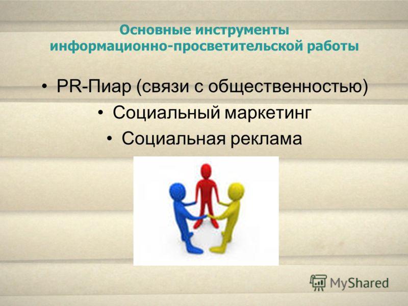 Основные инструменты информационно-просветительской работы PR-Пиар (связи с общественностью) Социальный маркетинг Социальная реклама