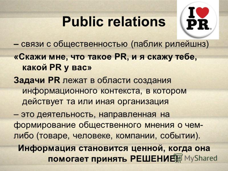 Public relations – связи с общественностью (паблик рилейшнз) «Скажи мне, что такое PR, и я скажу тебе, какой PR у вас» Задачи PR лежат в области создания информационного контекста, в котором действует та или иная организация – это деятельность, напра