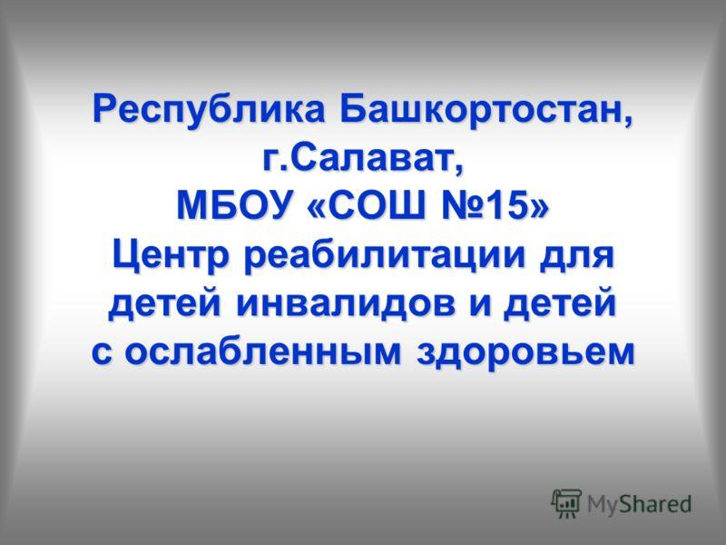 Республика Башкортостан, г.Салават, МБОУ «СОШ 15» Центр реабилитации для детей инвалидов и детей с ослабленным здоровьем