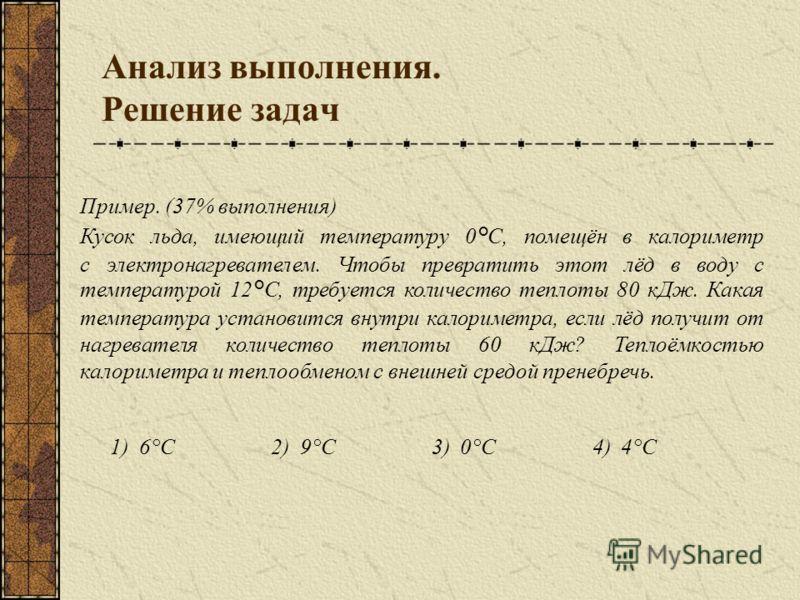 Анализ выполнения. Решение задач 1)6°С2)9°С3)0°С4)4°С Пример. (37% выполнения) Кусок льда, имеющий температуру 0°С, помещён в калориметр с электронагревателем. Чтобы превратить этот лёд в воду с температурой 12°С, требуется количество теплоты 80 кДж.