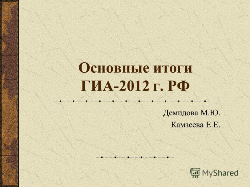 Основные итоги ГИА-2012 г. РФ Демидова М.Ю. Камзеева Е.Е.