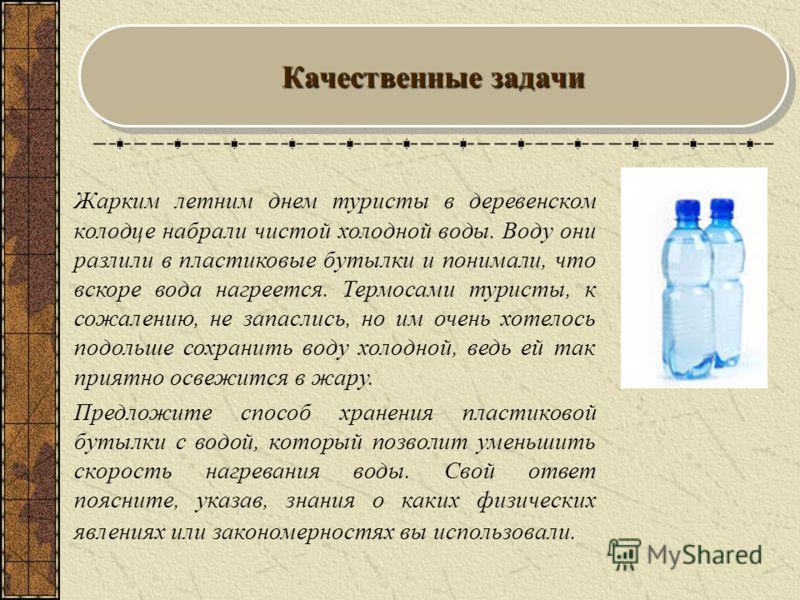 Жарким летним днем туристы в деревенском колодце набрали чистой холодной воды. Воду они разлили в пластиковые бутылки и понимали, что вскоре вода нагреется. Термосами туристы, к сожалению, не запаслись, но им очень хотелось подольше сохранить воду хо
