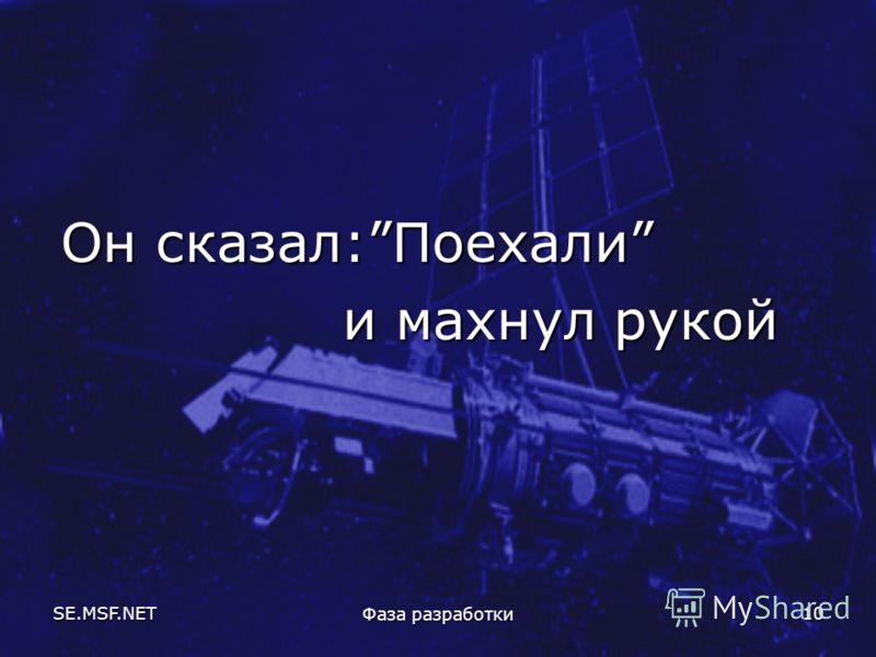 SE.MSF.NET Фаза разработки 10 Он сказал:Поехали и махнул рукой и махнул рукой