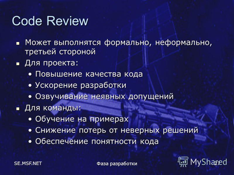 SE.MSF.NET Фаза разработки 27 Code Review Может выполнятся формально, неформально, третьей стороной Может выполнятся формально, неформально, третьей стороной Для проекта: Для проекта: Повышение качества кодаПовышение качества кода Ускорение разработк