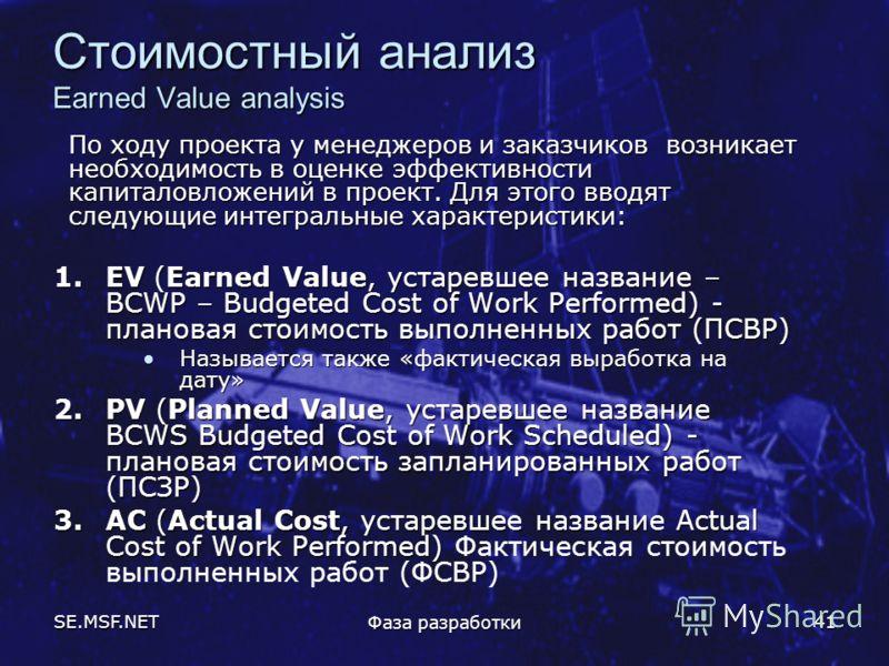 SE.MSF.NET Фаза разработки 41 Стоимостный анализ Earned Value analysis По ходу проекта у менеджеров и заказчиков возникает необходимость в оценке эффективности капиталовложений в проект. Для этого вводят следующие интегральные характеристики: 1.EV (E