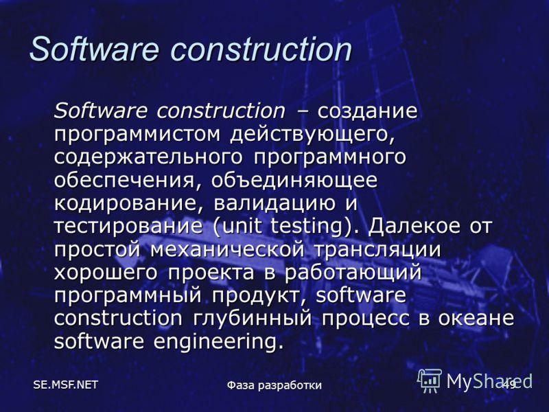 SE.MSF.NET Фаза разработки 49 Software construction Software construction – создание программистом действующего, содержательного программного обеспечения, объединяющее кодирование, валидацию и тестирование (unit testing). Далекое от простой механичес
