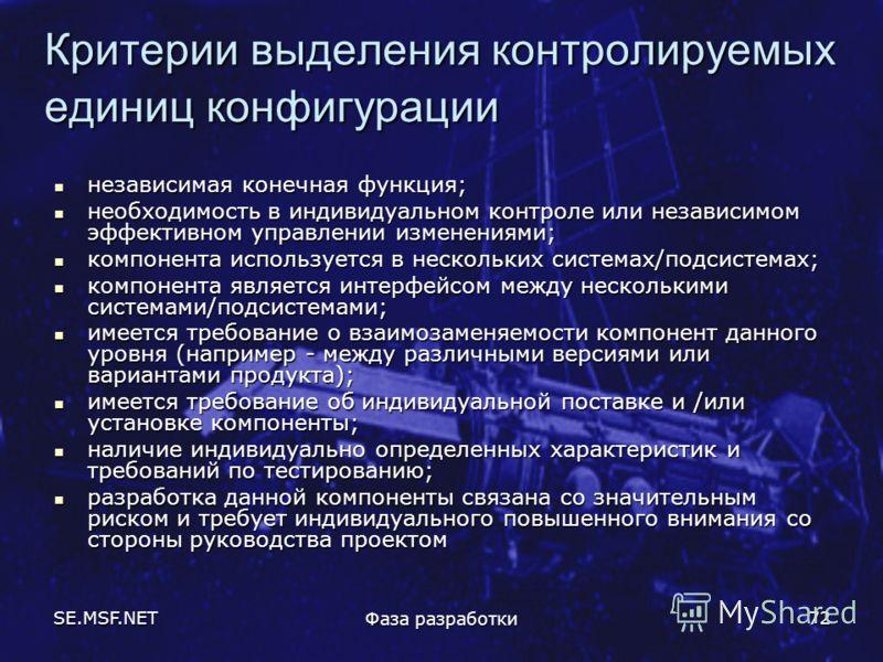 SE.MSF.NET Фаза разработки 72 Критерии выделения контролируемых единиц конфигурации независимая конечная функция; независимая конечная функция; необходимость в индивидуальном контроле или независимом эффективном управлении изменениями; необходимость