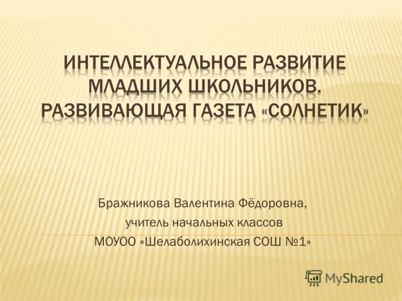 Бражникова Валентина Фёдоровна, учитель начальных классов МОУОО «Шелаболихинская СОШ 1»