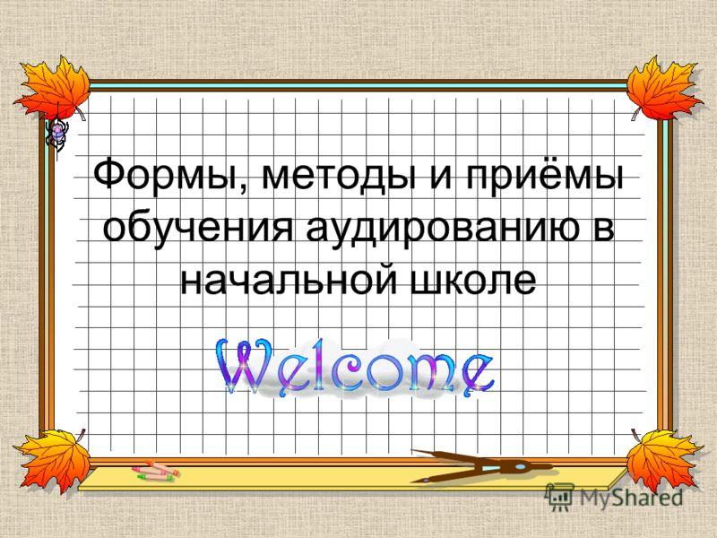 Формы, методы и приёмы обучения аудированию в начальной школе