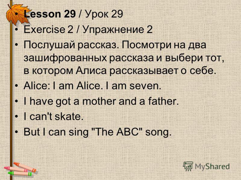 Lesson 29 / Урок 29 Exercise 2 / Упражнение 2 Послушай рассказ. Посмотри на два зашифрованных рассказа и выбери тот, в котором Алиса рассказывает о себе. Alice: I am Alice. I am seven. I have got a mother and a father. I can't skate. But I can sing