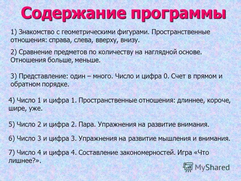 Содержание программы 1) Знакомство с геометрическими фигурами. Пространственные отношения: справа, слева, вверху, внизу. 2) Сравнение предметов по количеству на наглядной основе. Отношения больше, меньше. 3) Представление: один – много. Число и цифра