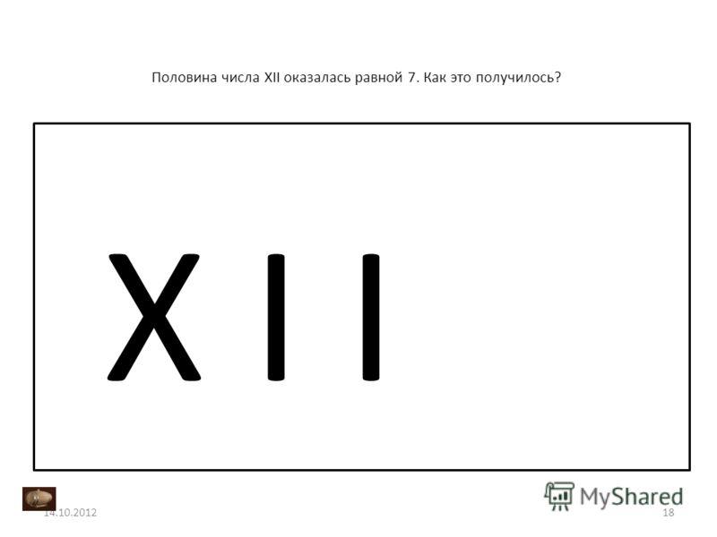 Половина числа XII оказалась равной 7. Как это получилось? 14.10.201218 X I I