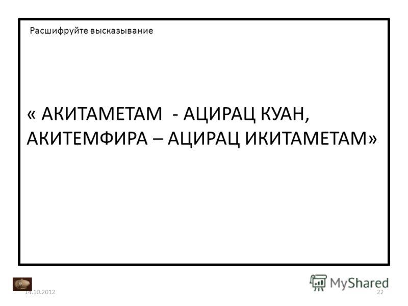 « АКИТАМЕТАМ - АЦИРАЦ КУАН, АКИТЕМФИРА – АЦИРАЦ ИКИТАМЕТАМ» 14.10.201222 Расшифруйте высказывание