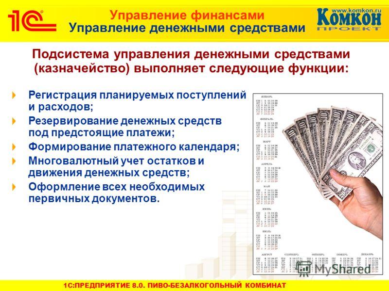 1C:ПРЕДПРИЯТИЕ 8.0. ПИВО-БЕЗАЛКОГОЛЬНЫЙ КОМБИНАТ Управление финансами Управление денежными средствами Подсистема управления денежными средствами (казначейство) выполняет следующие функции: Регистрация планируемых поступлений и расходов; Резервировани