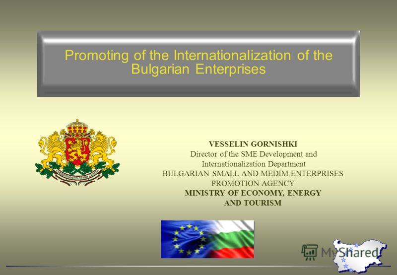 Promoting of the Internationalization of the Bulgarian Enterprises VESSELIN GORNISHKI Director of the SME Development and Internationalization Department BULGARIAN SMALL AND MEDIM ENTERPRISES PROMOTION AGENCY MINISTRY OF ECONOMY, ENERGY AND TOURISM