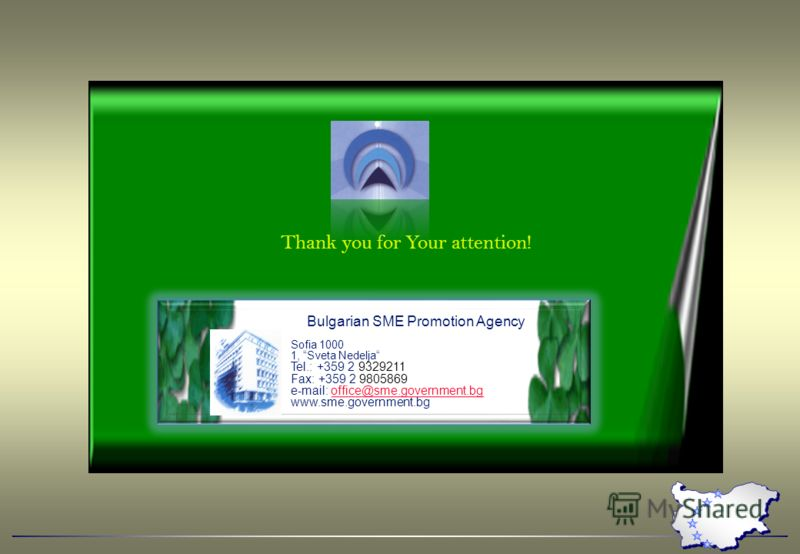 Thank you for Your attention! Bulgarian SME Promotion Agency Sofia 1000 1, Sveta Nedelja Tel.: +359 2 9329211 Fax: +359 2 9805869 e-mail: office@sme.government.bgoffice@sme.government.bg www.sme.government.bg