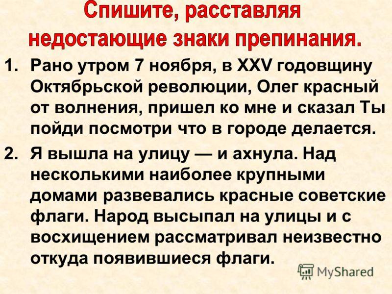 1.Рано утром 7 ноября, в XXV годовщину Октябрьской революции, Олег красный от волнения, пришел ко мне и сказал Ты пойди посмотри что в городе делается. 2.Я вышла на улицу и ахнула. Над несколькими наиболее крупными домами развевались красные советски