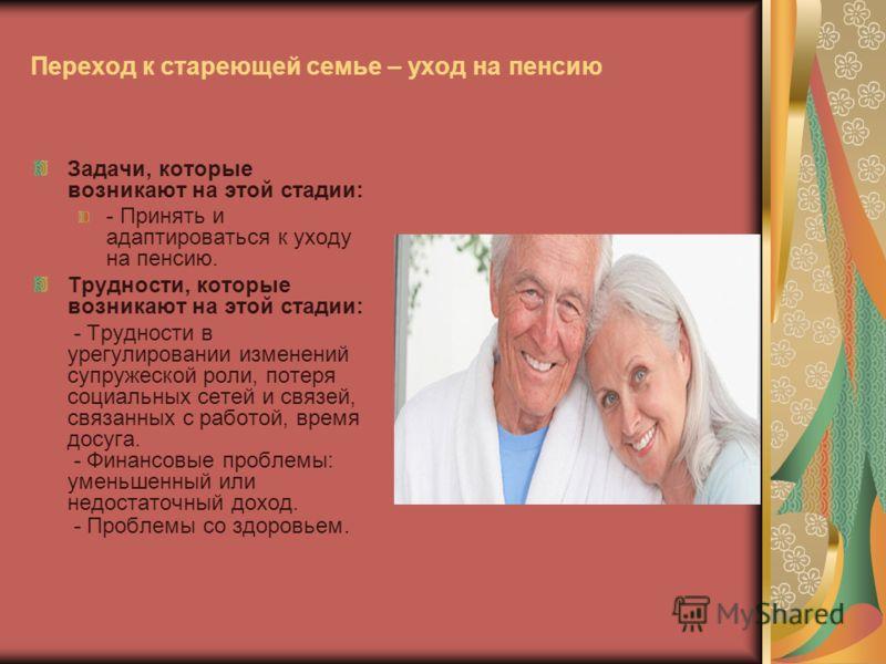 Переход к стареющей семье – уход на пенсию Задачи, которые возникают на этой стадии: - Принять и адаптироваться к уходу на пенсию. Трудности, которые возникают на этой стадии: - Трудности в урегулировании изменений супружеской роли, потеря социальных