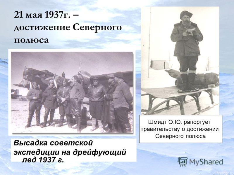 21 мая 1937г. – достижение Северного полюса Высадка советской экспедиции на дрейфующий лед 1937 г. Шмидт О.Ю. рапортует правительству о достижении Северного полюса