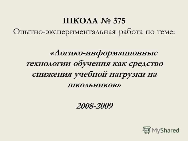 ШКОЛА 375 Опытно-экспериментальная работа по теме: «Логико-информационные технологии обучения как средство снижения учебной нагрузки на школьников» 2008-2009