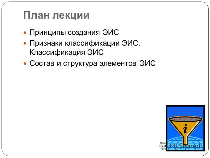 План лекции Принципы создания ЭИС Признаки классификации ЭИС. Классификация ЭИС Состав и структура элементов ЭИС