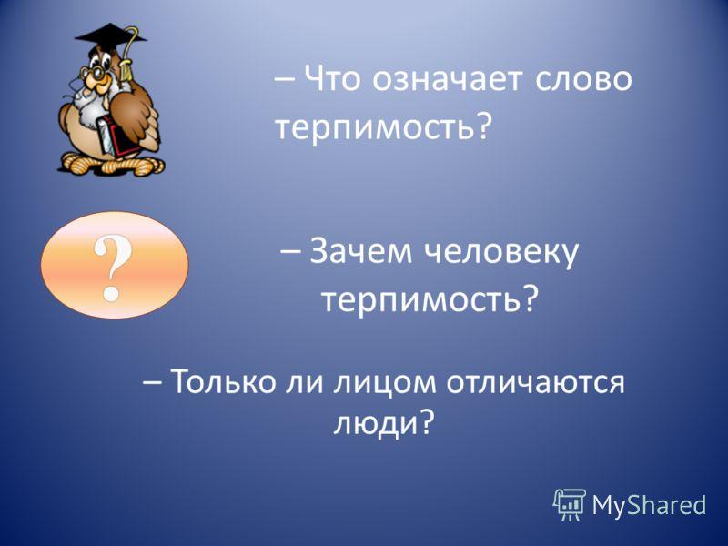 – Зачем человеку терпимость? – Только ли лицом отличаются люди? – Что означает слово терпимость??