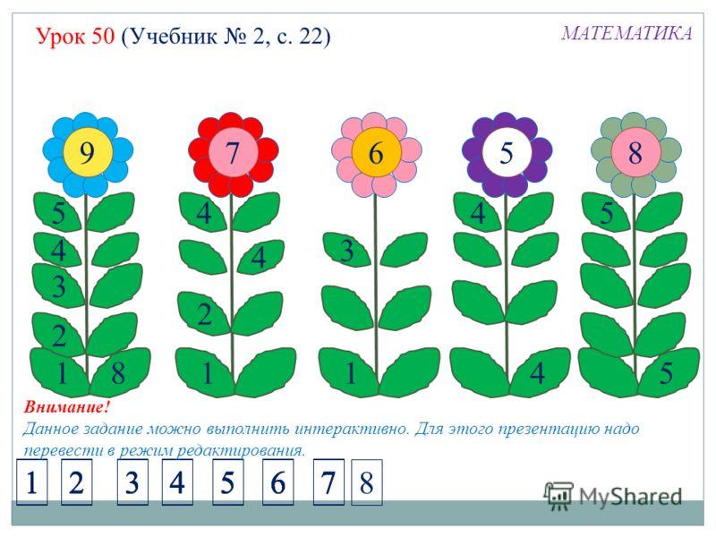 Урок 50 (Учебник 2, с. 22) МАТЕМАТИКА 9 5 4 1 3 2 8 7 4 1 2 4 6 3 1 5 4 4 8 5 5 1234567 1234567 1234567 1234567 8 Внимание! Данное задание можно выполнить интерактивно. Для этого презентацию надо перевести в режим редактирования.