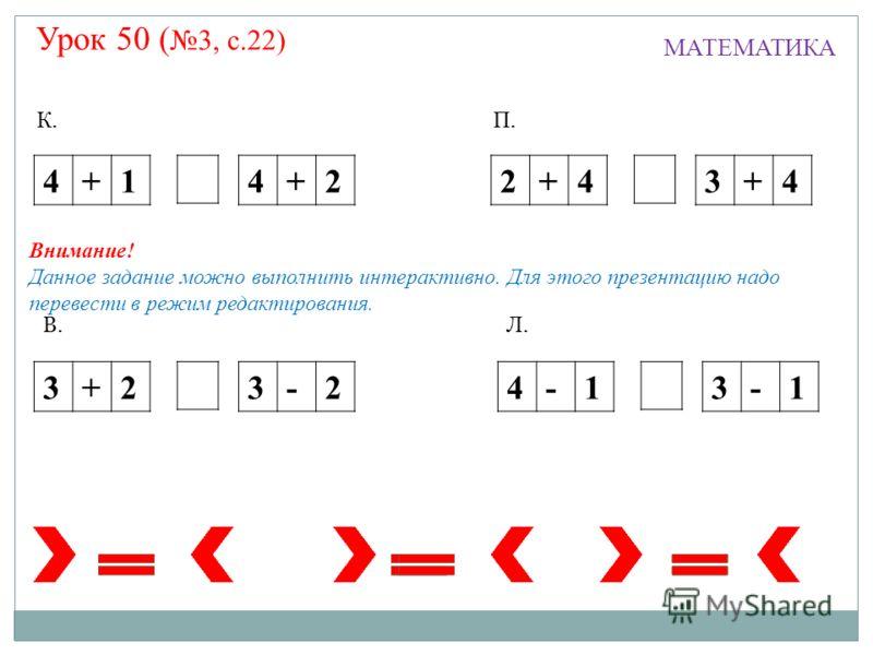 Урок 50 ( 3, с.22) МАТЕМАТИКА 4+1 4+22+43+4 4-13-13+23-2 К.П. Л.В. Внимание! Данное задание можно выполнить интерактивно. Для этого презентацию надо перевести в режим редактирования.