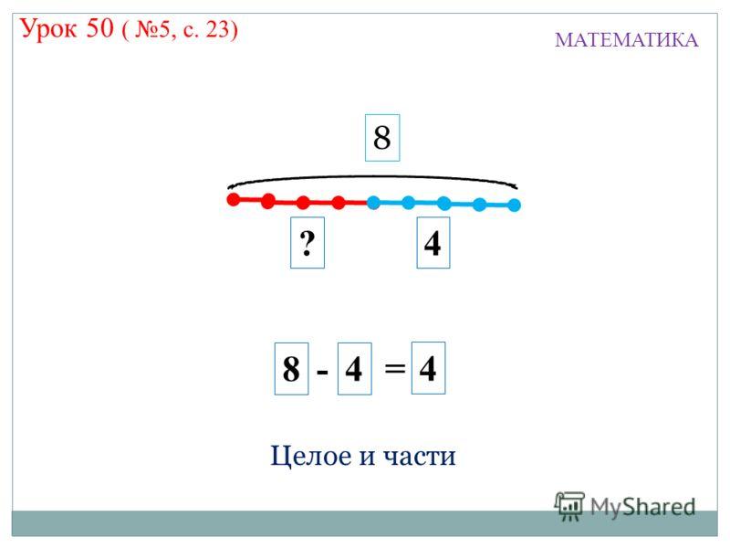 4 ?4 8 - 4 = 8 МАТЕМАТИКА Целое и части Урок 50 ( 5, с. 23)