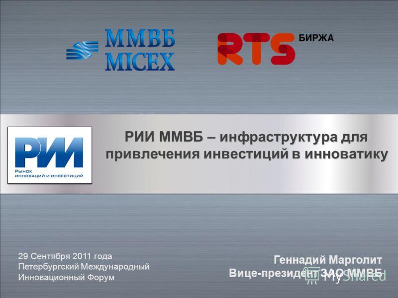 РИИ ММВБ – инфраструктура для привлечения инвестиций в инноватику 29 Сентября 2011 года Петербургский Международный Инновационный Форум Геннадий Марголит Вице-президент ЗАО ММВБ