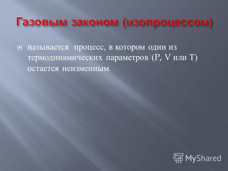 называется процесс, в котором один из термодинамических параметров (P, V или Т ) остается неизменным.