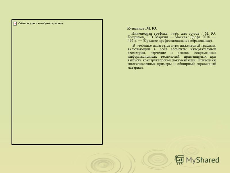 Инженерная графика: учеб. для ссузов / М. Ю. Куприков, Л. В. Маркин. Москва : Дрофа, 2010. 496 с. (Среднее профессиональное образование). В учебнике излагается курс инженерной графики, включающий в себя элементы начертательной геометрии, черчение и о