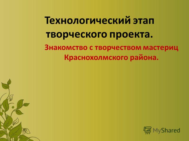 Технологический этап творческого проекта. Знакомство с творчеством мастериц Краснохолмского района.