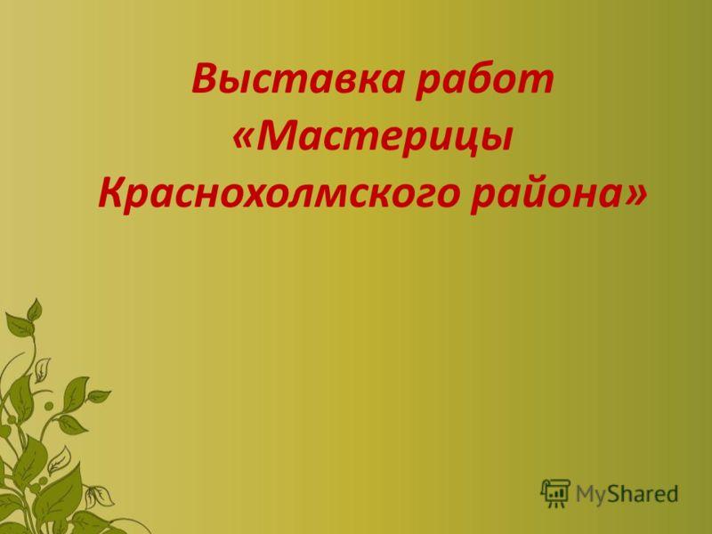 Выставка работ «Мастерицы Краснохолмского района»