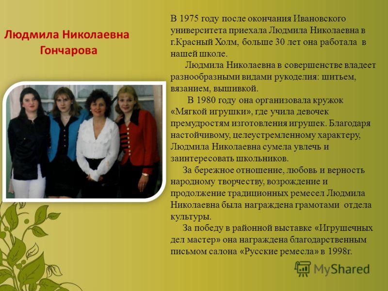В 1975 году после окончания Ивановского университета приехала Людмила Николаевна в г.Красный Холм, больше 30 лет она работала в нашей школе. Людмила Николаевна в совершенстве владеет разнообразными видами рукоделия: шитьем, вязанием, вышивкой. В 1980