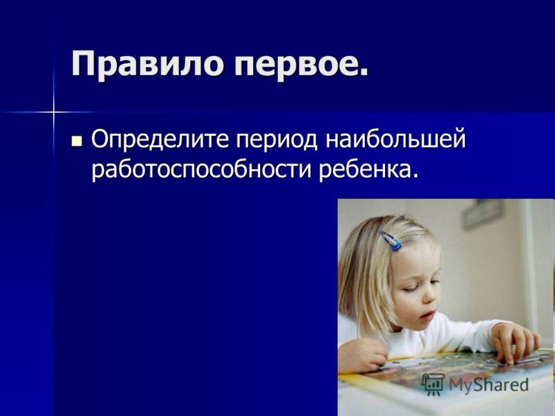 Правило первое. Определите период наибольшей работоспособности ребенка. Определите период наибольшей работоспособности ребенка.
