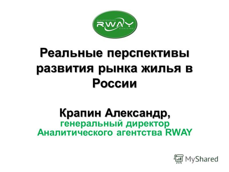 Реальные перспективы развития рынка жилья в России Крапин Александр, генеральный директор Аналитического агентства RWAY