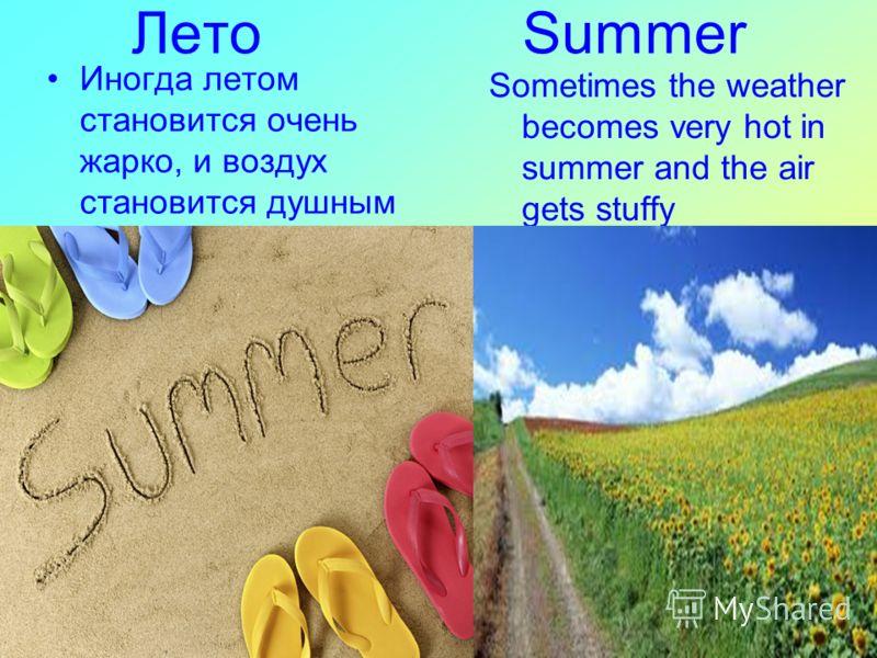 Лето Summer Sometimes the weather becomes very hot in summer and the air gets stuffy Иногда летом становится очень жарко, и воздух становится душным
