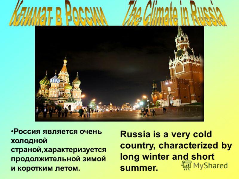 Russia is a very cold country, characterized by long winter and short summer. Россия является очень холодной страной,характеризуется продолжительной зимой и коротким летом.