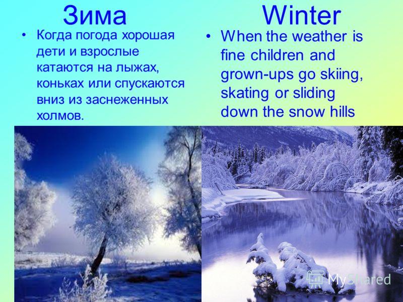 Зима Winter When the weather is fine children and grown-ups go skiing, skating or sliding down the snow hills Когда погода хорошая дети и взрослые катаются на лыжах, коньках или спускаются вниз из заснеженных холмов.