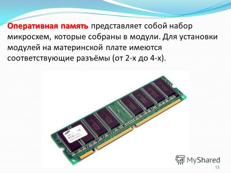 Оперативная память Оперативная память представляет собой набор микросхем, которые собраны в модули. Для установки модулей на материнской плате имеются соответствующие разъёмы (от 2-х до 4-х). 13