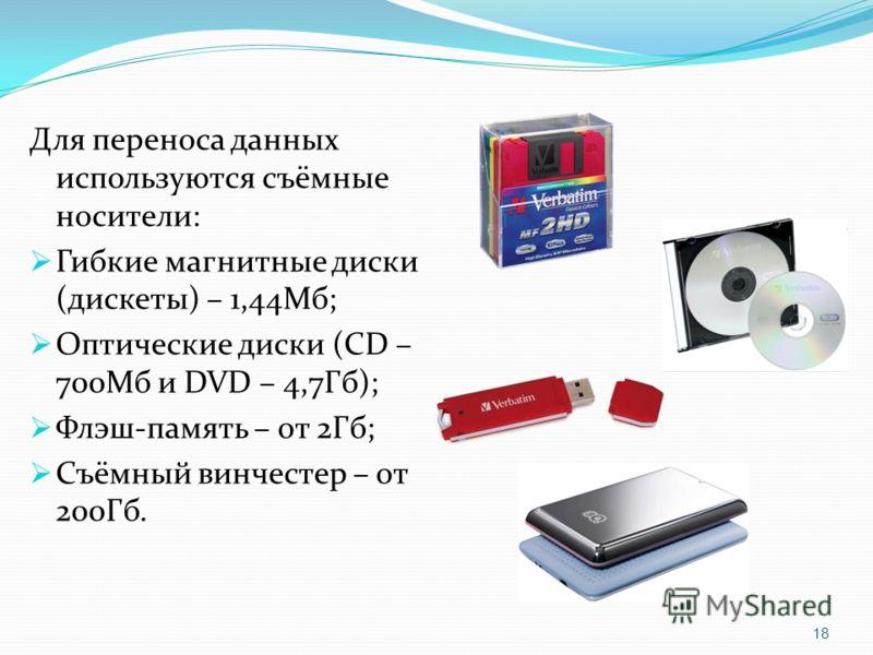 Для переноса данных используются съёмные носители: Гибкие магнитные диски (дискеты) – 1,44Мб; Оптические диски (CD – 700Мб и DVD – 4,7Гб); Флэш-память – от 2Гб; Съёмный винчестер – от 200Гб. 18