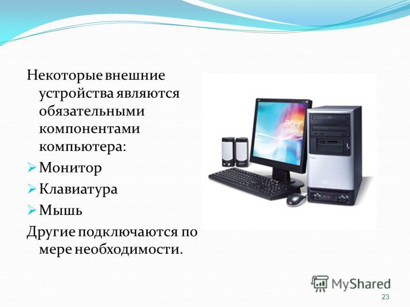 Некоторые внешние устройства являются обязательными компонентами компьютера: Монитор Клавиатура Мышь Другие подключаются по мере необходимости. 23