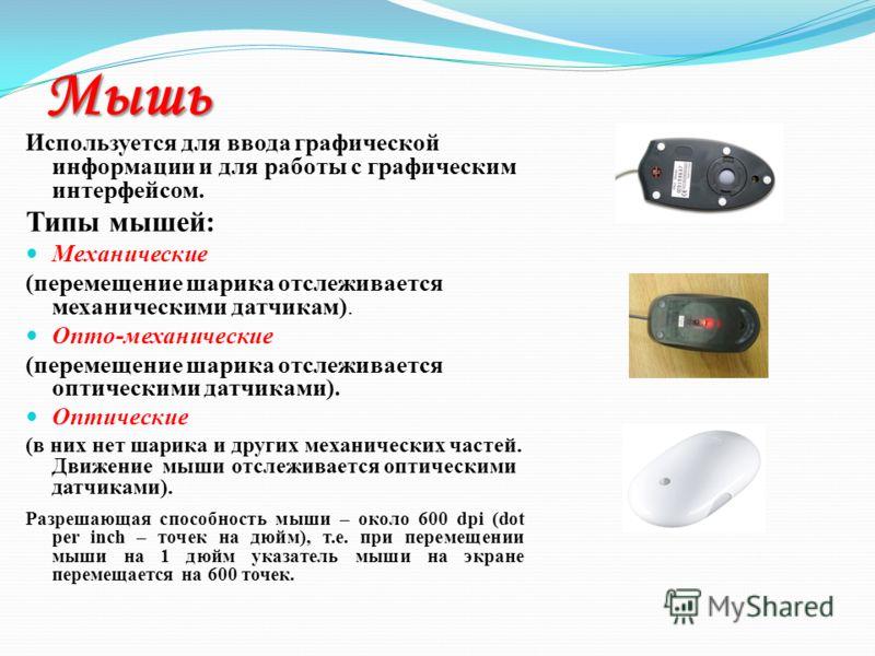 Мышь Используется для ввода графической информации и для работы с графическим интерфейсом. Типы мышей: Механические (перемещение шарика отслеживается механическими датчикам). Опто-механические (перемещение шарика отслеживается оптическими датчиками).