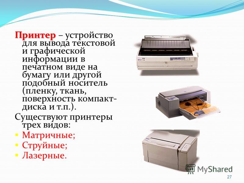 Принтер Принтер – устройство для вывода текстовой и графической информации в печатном виде на бумагу или другой подобный носитель (пленку, ткань, поверхность компакт- диска и т.п.). Существуют принтеры трех видов: Матричные; Струйные; Лазерные. 27