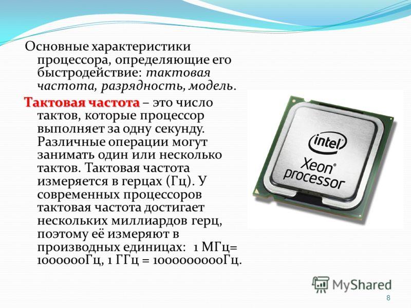 Основные характеристики процессора, определяющие его быстродействие: тактовая частота, разрядность, модель. Тактовая частота Тактовая частота – это число тактов, которые процессор выполняет за одну секунду. Различные операции могут занимать один или