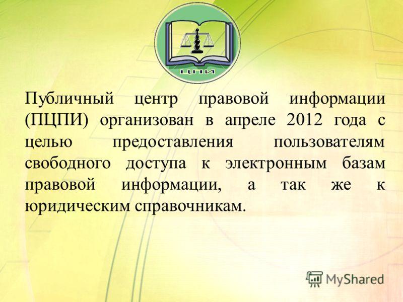 Публичный центр правовой информации (ПЦПИ) организован в апреле 2012 года с целью предоставления пользователям свободного доступа к электронным базам правовой информации, а так же к юридическим справочникам.
