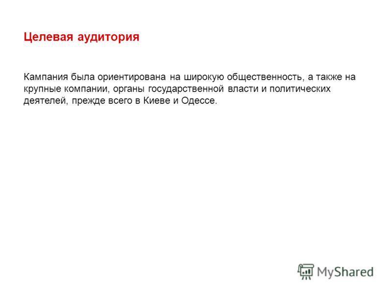 Целевая аудитория Кампания была ориентирована на широкую общественность, а также на крупные компании, органы государственной власти и политических деятелей, прежде всего в Киеве и Одессе.