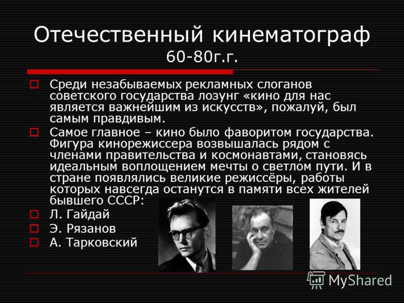 Отечественный кинематограф 60-80г.г. Среди незабываемых рекламных слоганов советского государства лозунг «кино для нас является важнейшим из искусств», пожалуй, был самым правдивым. Самое главное – кино было фаворитом государства. Фигура кинорежиссер